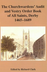 The Churchwardens Audit and Vestry Order Book of All Saints, Derby, 1465-1689